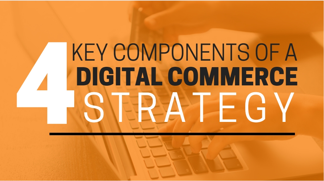 4 KEY COMPONENTS OF A STRONG DIGITAL COMMERCE STRATEGY-1.png