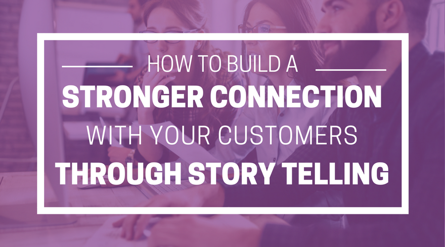 HOW TO BUILD A STRONGER CONNECTION WITH YOUR CUSTOMERS THROUGH STORY TELLING.png