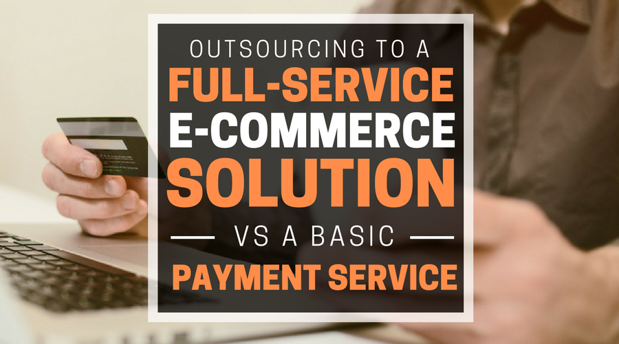 Outsourcing to a Full-Service E-Commerce Solution vs a Basic Payment Service (1).png